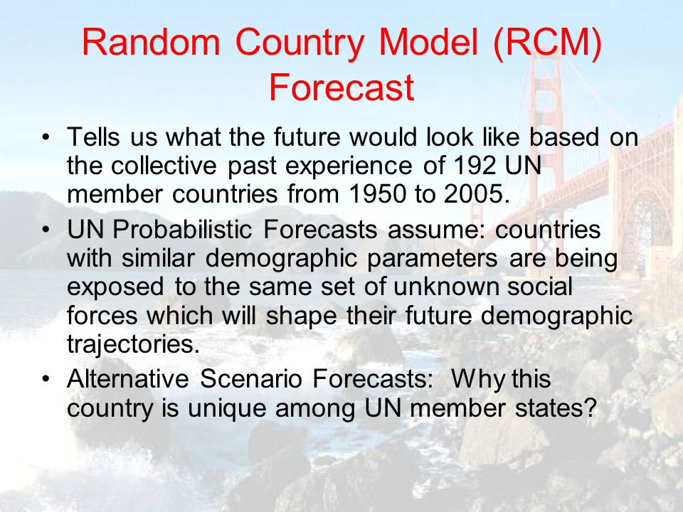 Random Country Model (RCM) Forecast Tells us what the future would look like based on the collective past experience of 192 UN member countries from 1950 to 2005.