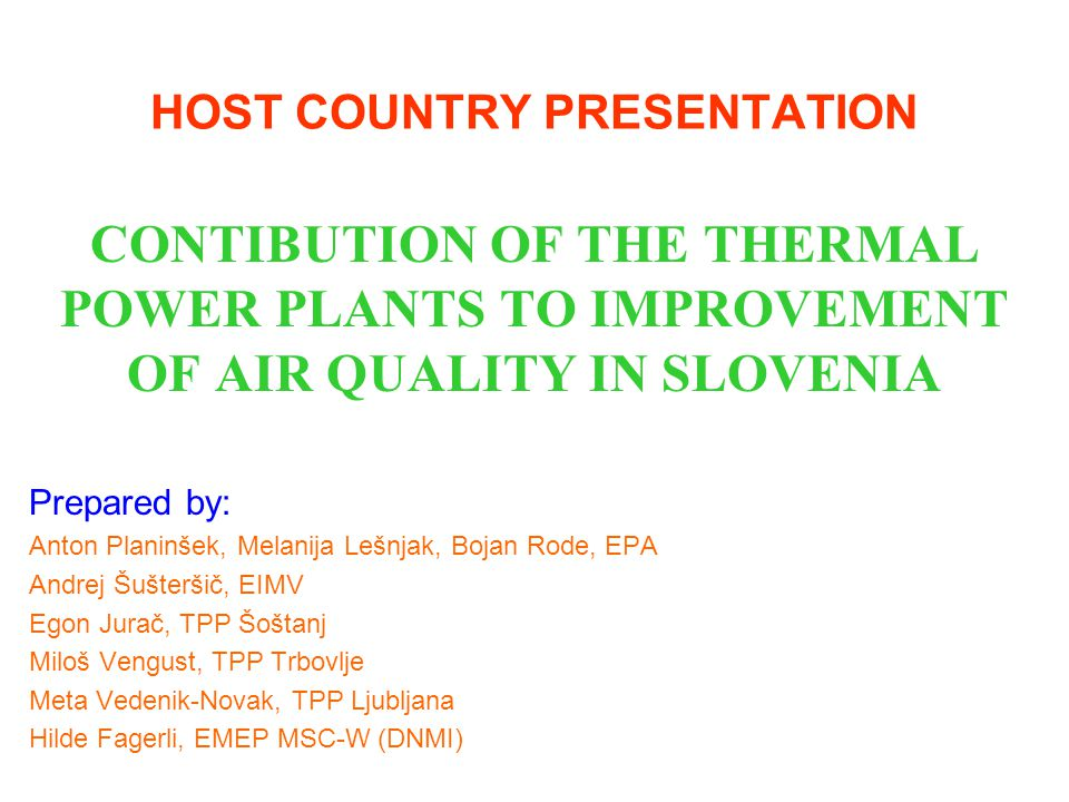 HOST COUNTRY PRESENTATION CONTIBUTION OF THE THERMAL POWER PLANTS TO IMPROVEMENT OF AIR QUALITY IN SLOVENIA Prepared by: Anton Planinšek, Melanija Lešnjak, Bojan Rode, EPA Andrej Šušteršič, EIMV Egon Jurač, TPP Šoštanj Miloš Vengust, TPP Trbovlje Meta Vedenik-Novak, TPP Ljubljana Hilde Fagerli, EMEP MSC-W (DNMI)