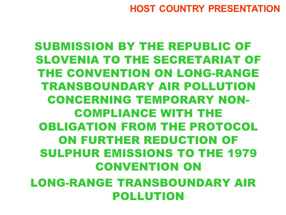 SUBMISSION BY THE REPUBLIC OF SLOVENIA TO THE SECRETARIAT OF THE CONVENTION ON LONG-RANGE TRANSBOUNDARY AIR POLLUTION CONCERNING TEMPORARY NON- COMPLIANCE WITH THE OBLIGATION FROM THE PROTOCOL ON FURTHER REDUCTION OF SULPHUR EMISSIONS TO THE 1979 CONVENTION ON LONG-RANGE TRANSBOUNDARY AIR POLLUTION HOST COUNTRY PRESENTATION