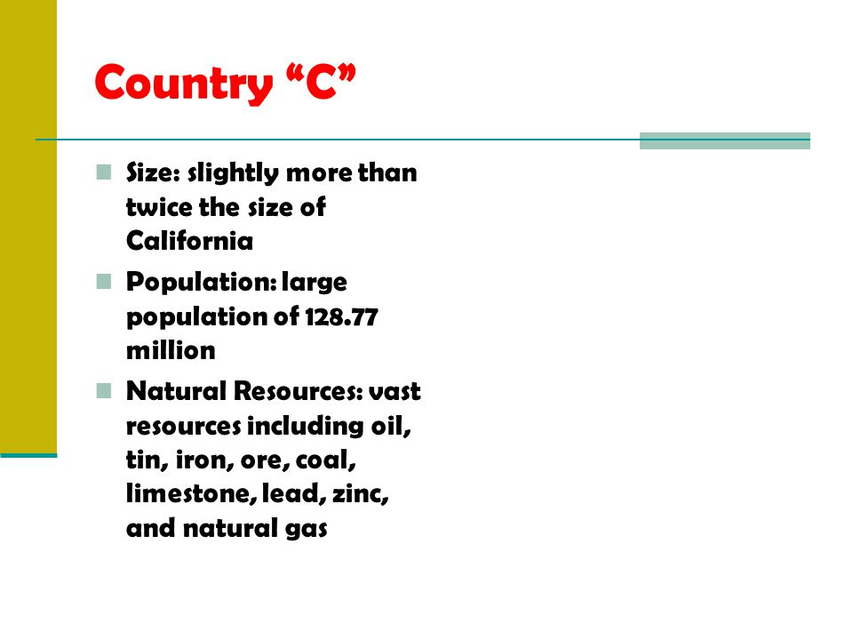 Country C Size: slightly more than twice the size of California Population: large population of 128.77 million Natural Resources: vast resources including oil, tin, iron, ore, coal, limestone, lead, zinc, and natural gas