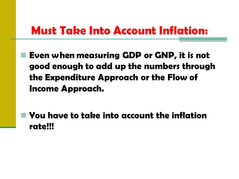 Must Take Into Account Inflation: Even when measuring GDP or GNP, it is not good enough to add up the numbers through the Expenditure Approach or the Flow of Income Approach.