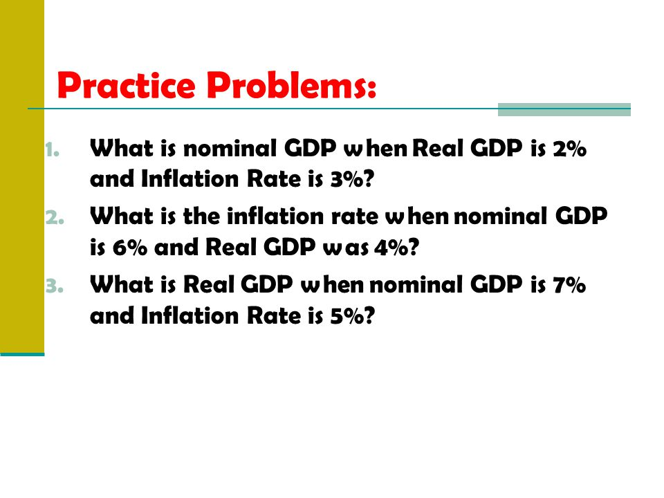 Practice Problems: 1. What is nominal GDP when Real GDP is 2% and Inflation Rate is 3%.