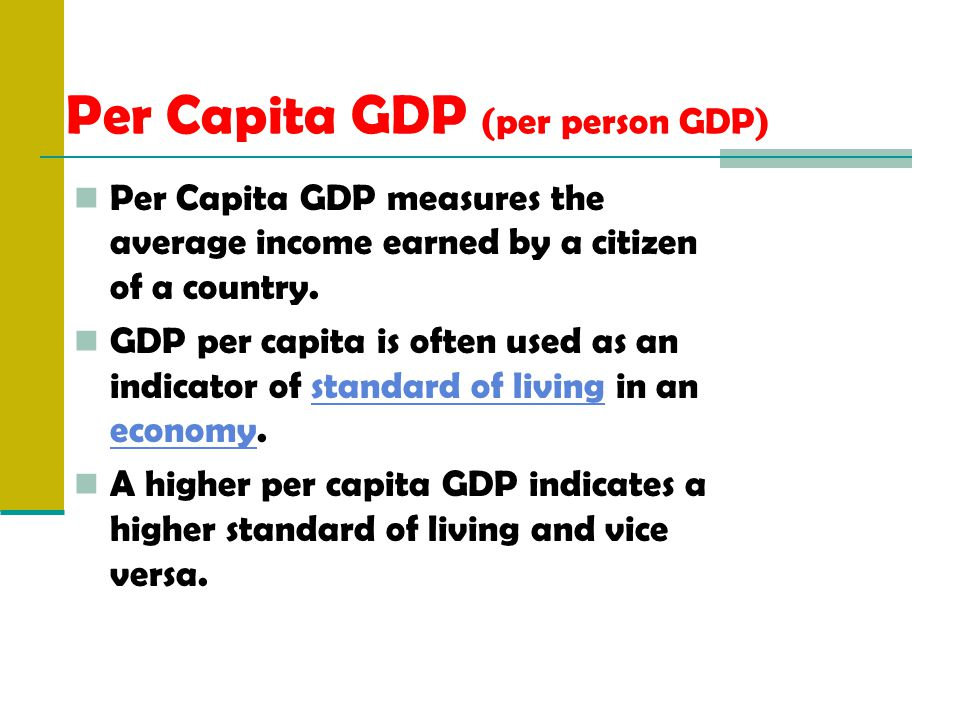 Per Capita GDP (per person GDP) Per Capita GDP measures the average income earned by a citizen of a country.