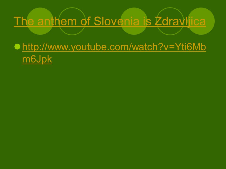 The anthem of Slovenia is Zdravljica http://www.youtube.com/watch v=Yti6Mb m6Jpk http://www.youtube.com/watch v=Yti6Mb m6Jpk