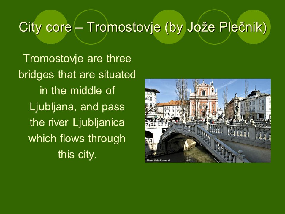 City core – Tromostovje (by Jože Plečnik) Tromostovje are three bridges that are situated in the middle of Ljubljana, and pass the river Ljubljanica which flows through this city.