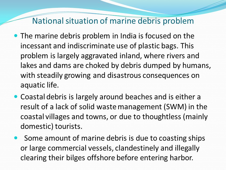 National situation of marine debris problem The marine debris problem in India is focused on the incessant and indiscriminate use of plastic bags. Thi