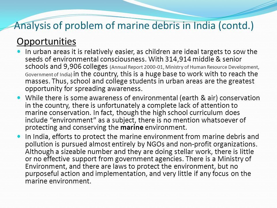 Analysis of problem of marine debris in India (contd.) Opportunities In urban areas it is relatively easier, as children are ideal targets to sow the