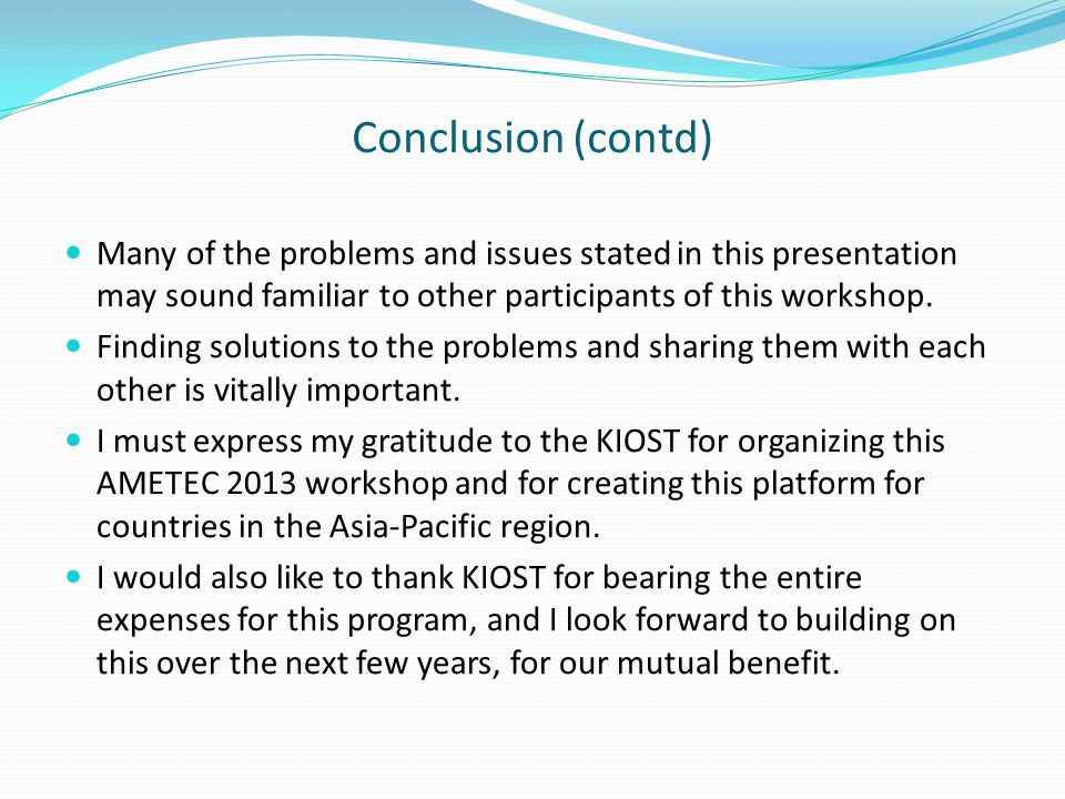 Conclusion (contd) Many of the problems and issues stated in this presentation may sound familiar to other participants of this workshop.