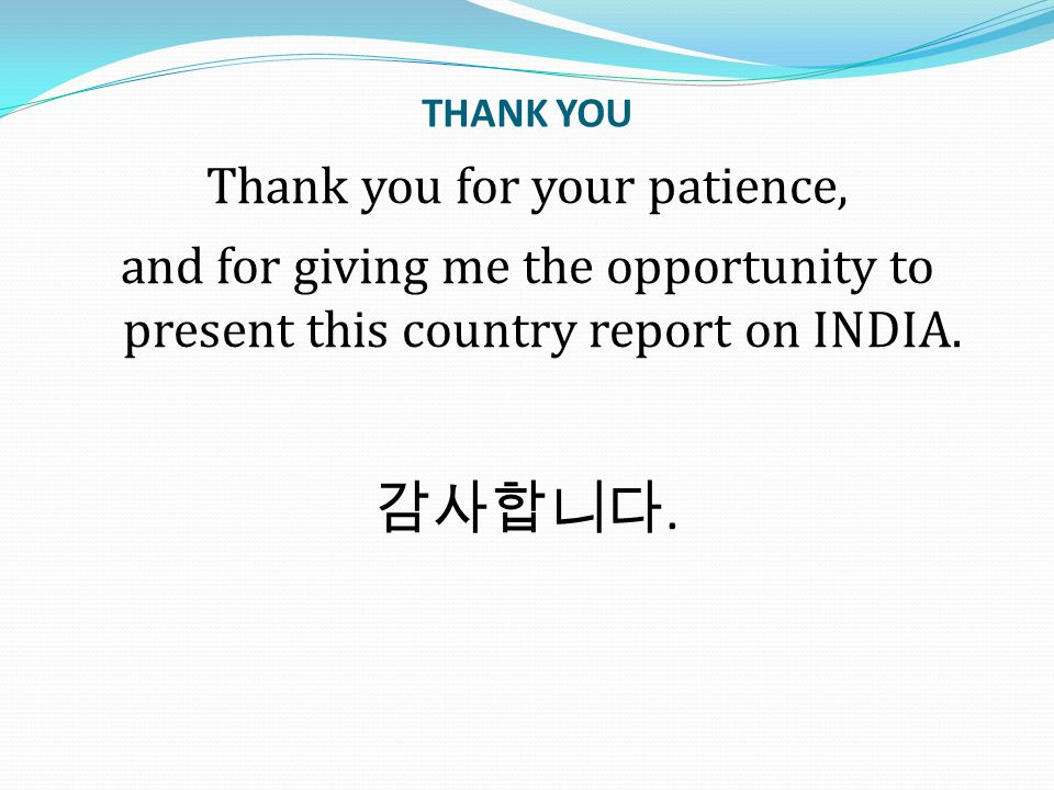 THANK YOU Thank you for your patience, and for giving me the opportunity to present this country report on INDIA. 감사합니다.