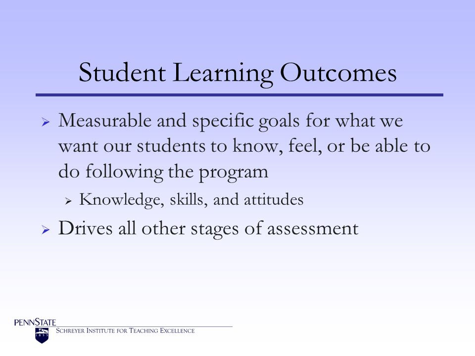 Student Learning Outcomes  Measurable and specific goals for what we want our students to know, feel, or be able to do following the program  Knowledge, skills, and attitudes  Drives all other stages of assessment