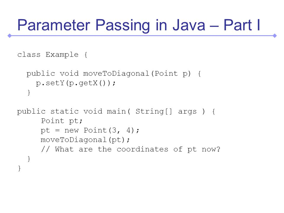 Parameter Passing in Java – Part I class Example { public void moveToDiagonal(Point p) { p.setY(p.getX()); } public static void main( String[] args ) { Point pt; pt = new Point(3, 4); moveToDiagonal(pt); // What are the coordinates of pt now.