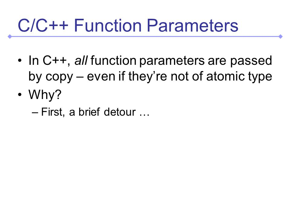C/C++ Function Parameters In C++, all function parameters are passed by copy – even if they're not of atomic type Why.