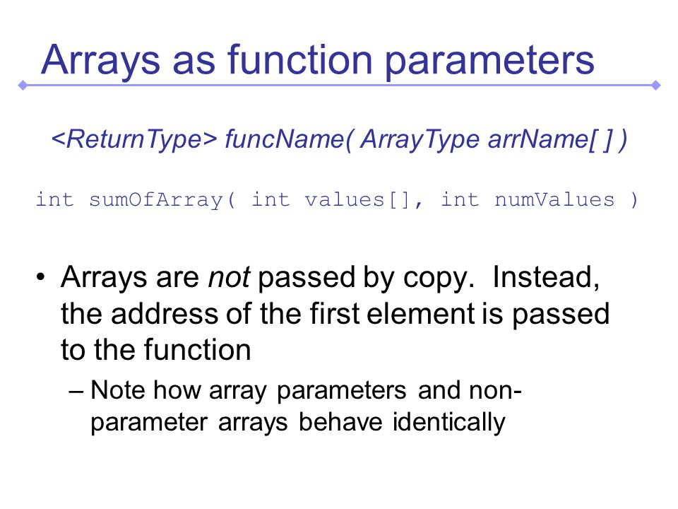 Arrays as function parameters Arrays are not passed by copy.