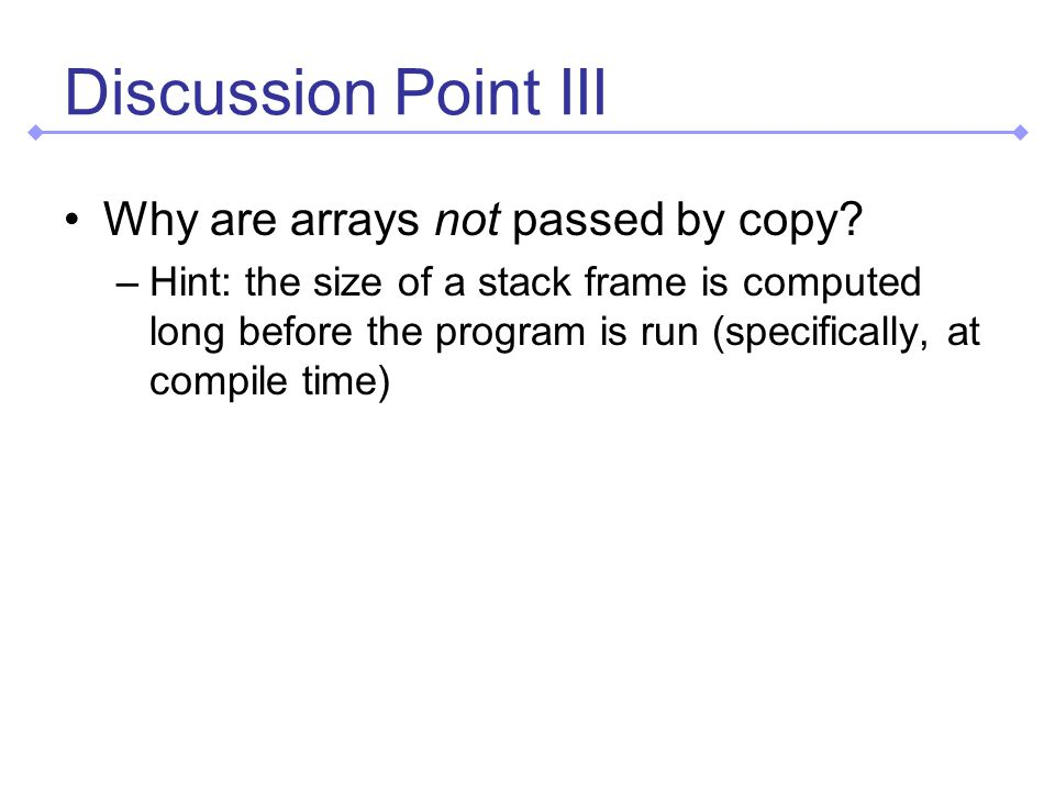 Discussion Point III Why are arrays not passed by copy.
