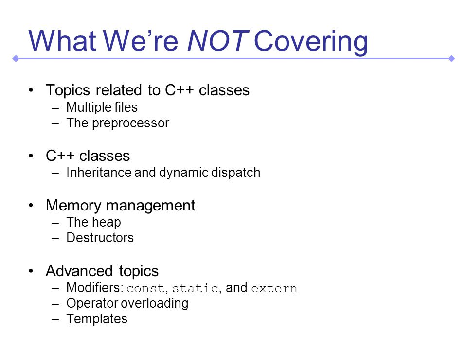 What We're NOT Covering Topics related to C++ classes –Multiple files –The preprocessor C++ classes –Inheritance and dynamic dispatch Memory management –The heap –Destructors Advanced topics –Modifiers: const, static, and extern –Operator overloading –Templates