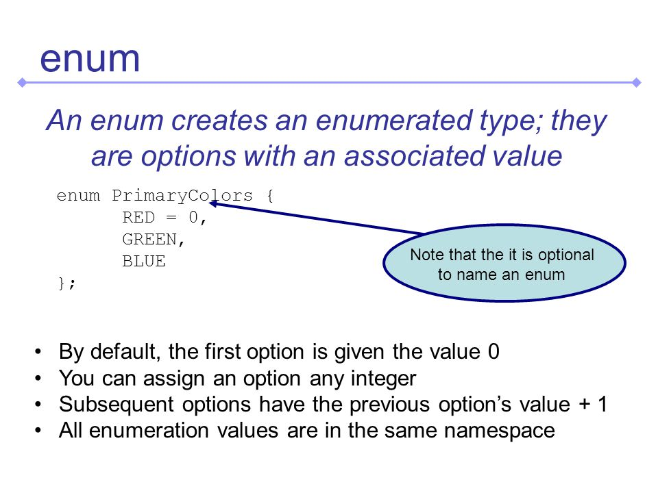 enum An enum creates an enumerated type; they are options with an associated value enum PrimaryColors { RED = 0, GREEN, BLUE }; By default, the first option is given the value 0 You can assign an option any integer Subsequent options have the previous option's value + 1 All enumeration values are in the same namespace Note that the it is optional to name an enum