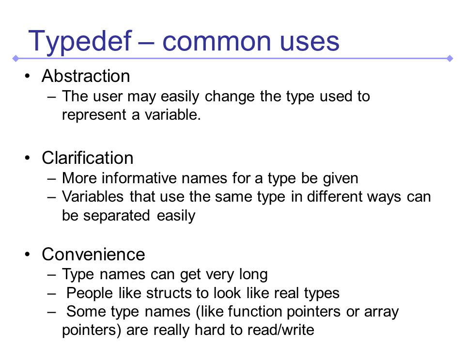 Typedef – common uses Abstraction –The user may easily change the type used to represent a variable.