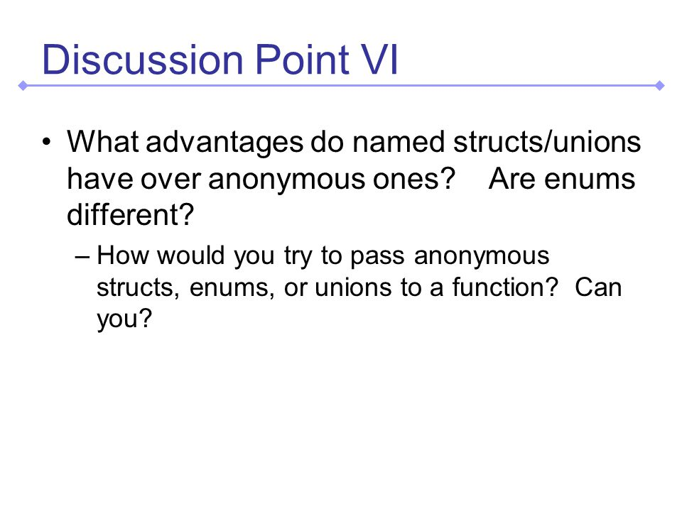 Discussion Point VI What advantages do named structs/unions have over anonymous ones.