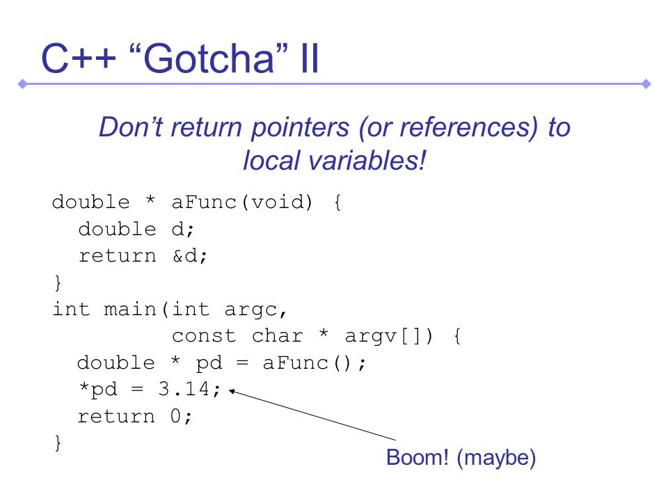 C++ Gotcha II double * aFunc(void) { double d; return &d; } int main(int argc, const char * argv[]) { double * pd = aFunc(); *pd = 3.14; return 0; } Don't return pointers (or references) to local variables.