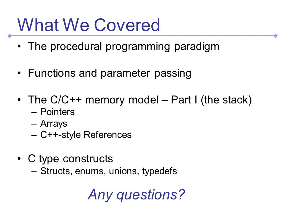 What We Covered The procedural programming paradigm Functions and parameter passing The C/C++ memory model – Part I (the stack) –Pointers –Arrays –C++-style References C type constructs –Structs, enums, unions, typedefs Any questions