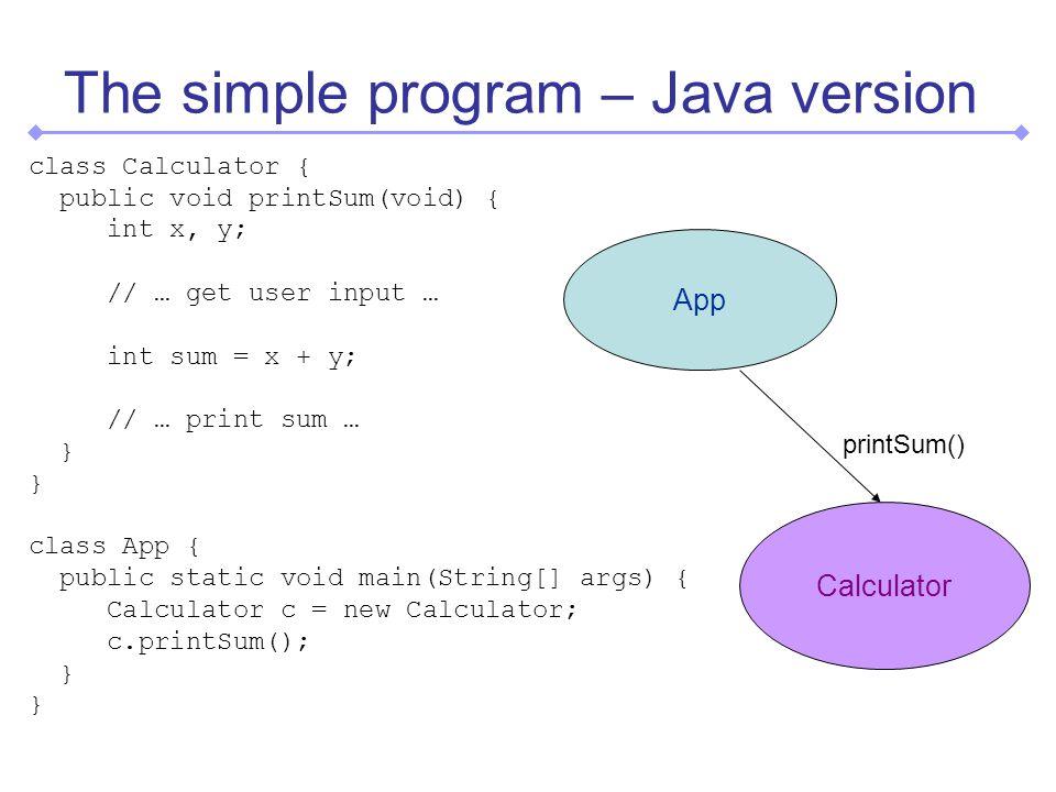 The simple program – Java version class Calculator { public void printSum(void) { int x, y; // … get user input … int sum = x + y; // … print sum … } class App { public static void main(String[] args) { Calculator c = new Calculator; c.printSum(); } App Calculator printSum()