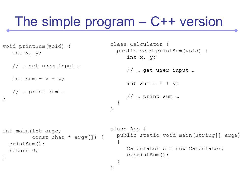The simple program – C++ version void printSum(void) { int x, y; // … get user input … int sum = x + y; // … print sum … } int main(int argc, const char * argv[]) { printSum(); return 0; } class Calculator { public void printSum(void) { int x, y; // … get user input … int sum = x + y; // … print sum … } } class App { public static void main(String[] args) { Calculator c = new Calculator; c.printSum(); } }