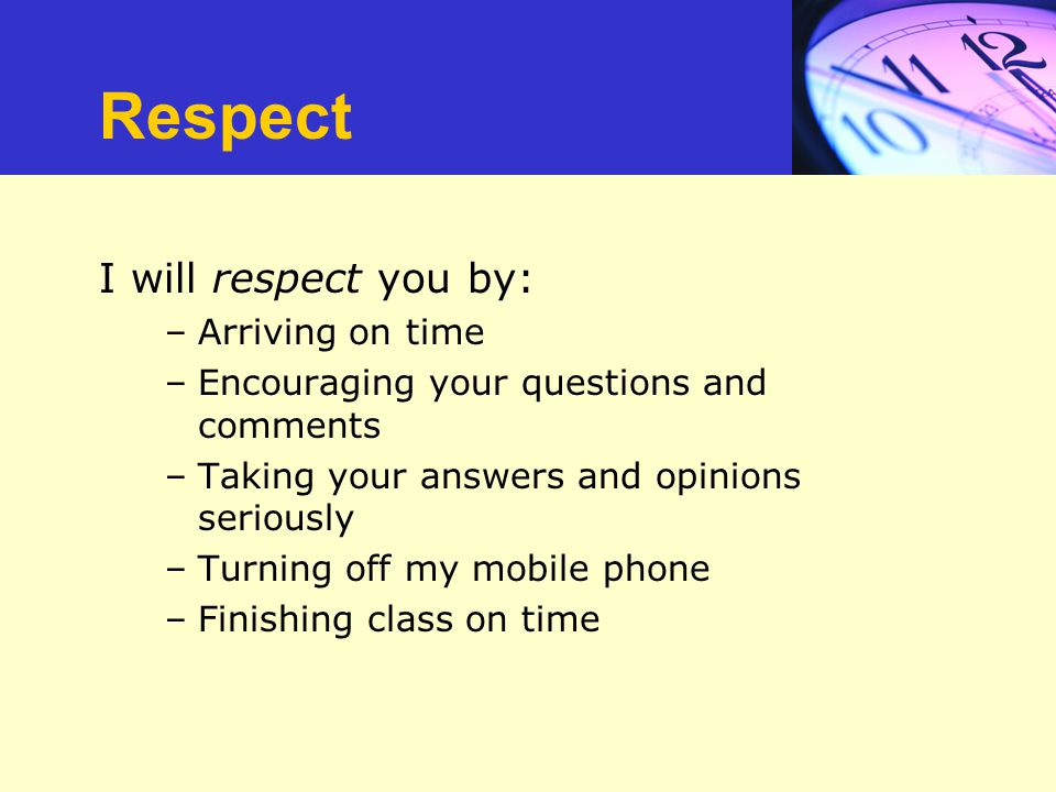 Respect I will respect you by: –Arriving on time –Encouraging your questions and comments –Taking your answers and opinions seriously –Turning off my