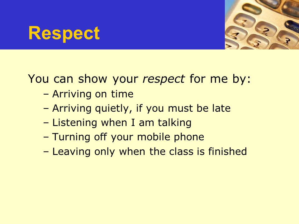 Repect You can show your respect for me by: –Arriving on time –Arriving quietly, if you must be late –Listening when I am talking –Turning off your mo