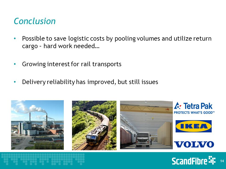 Conclusion Possible to save logistic costs by pooling volumes and utilize return cargo – hard work needed… Growing interest for rail transports Delivery reliability has improved, but still issues 14