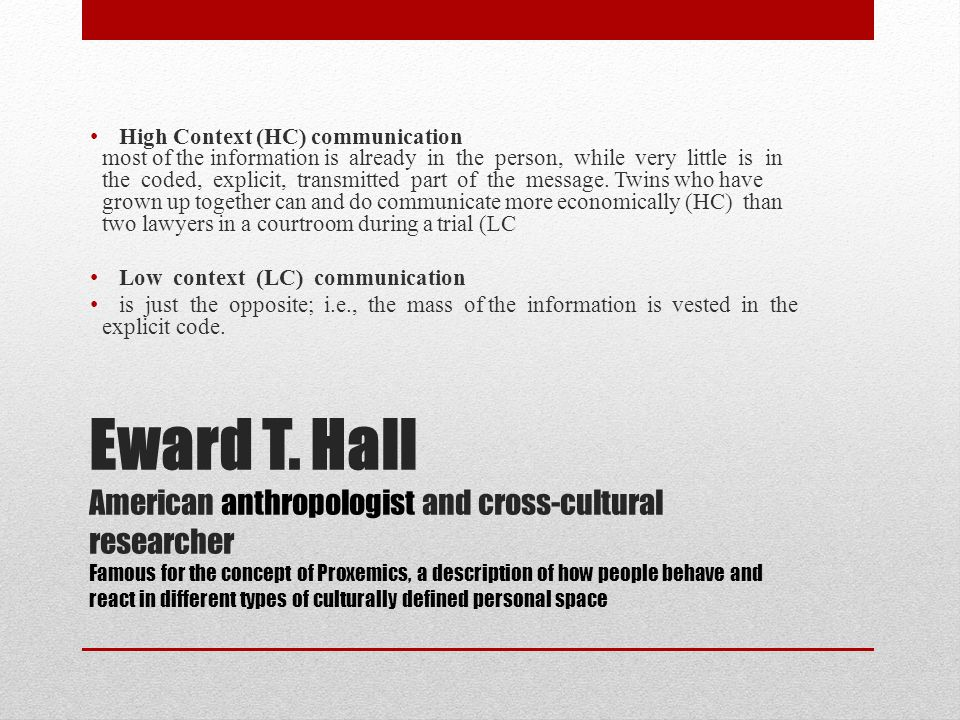 Eward T. Hall American anthropologist and cross-cultural researcher Famous for the concept of Proxemics, a description of how people behave and react