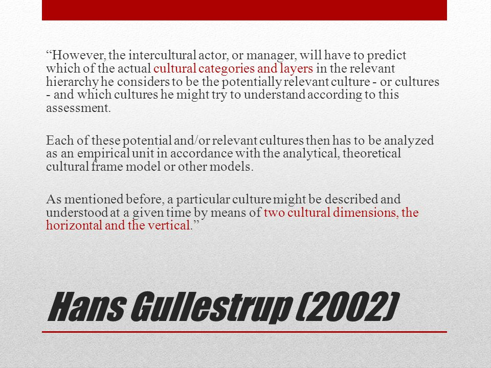 Hans Gullestrup (2002) However, the intercultural actor, or manager, will have to predict which of the actual cultural categories and layers in the relevant hierarchy he considers to be the potentially relevant culture - or cultures - and which cultures he might try to understand according to this assessment.