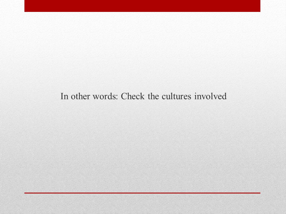 In other words: Check the cultures involved