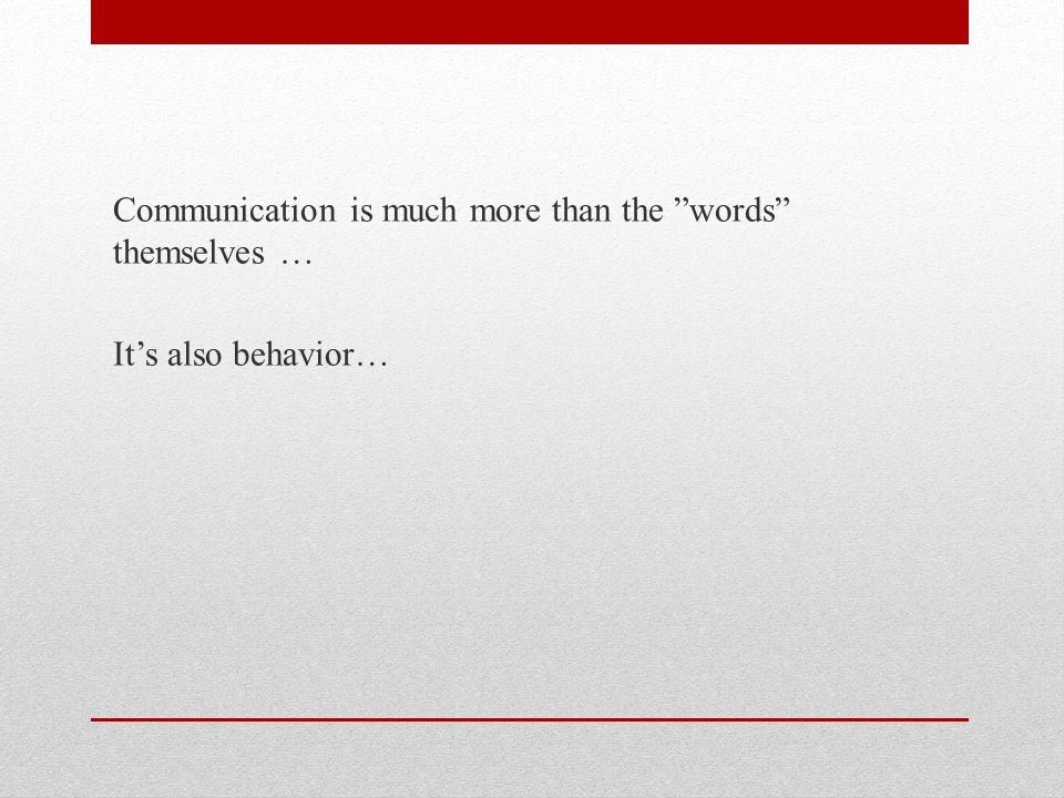 Communication is much more than the words themselves … It's also behavior…