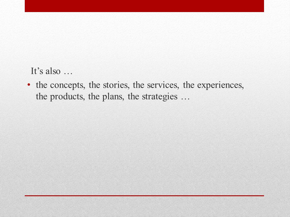 It's also … the concepts, the stories, the services, the experiences, the products, the plans, the strategies …