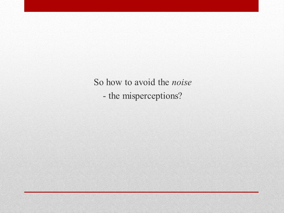 So how to avoid the noise - the misperceptions