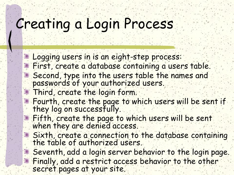 Creating a Login Process Logging users in is an eight-step process: First, create a database containing a users table.