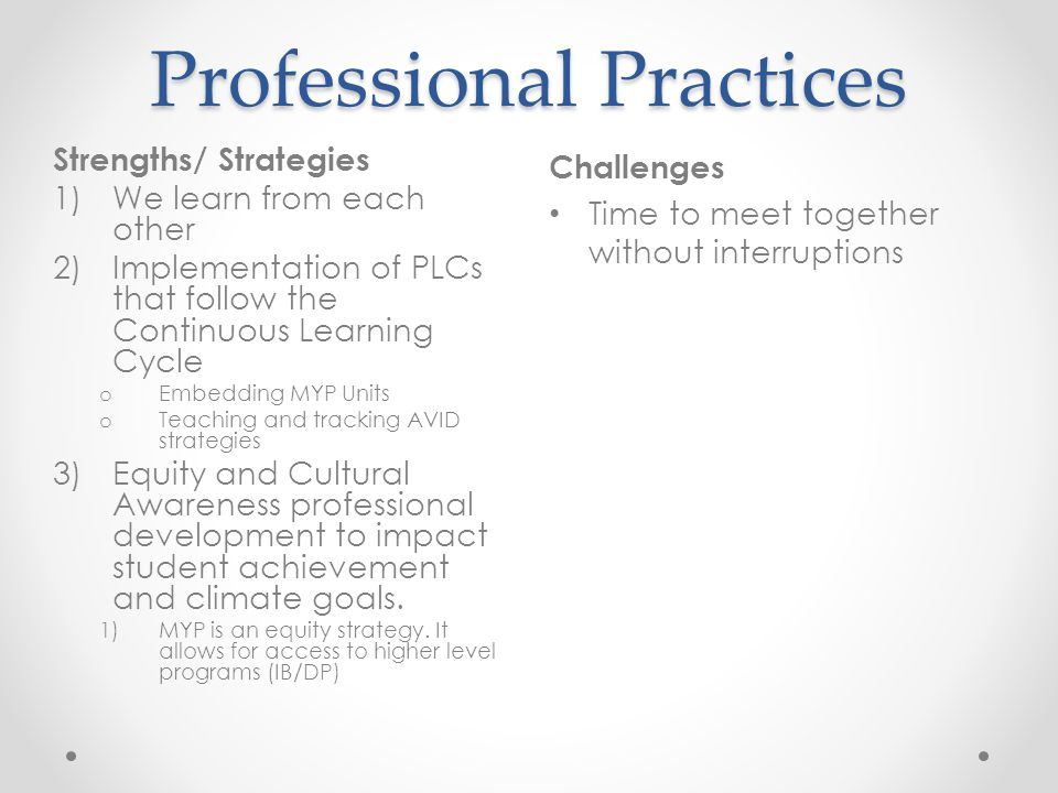 Professional Practices Challenges Time to meet together without interruptions Strengths/ Strategies 1)We learn from each other 2)Implementation of PLCs that follow the Continuous Learning Cycle o Embedding MYP Units o Teaching and tracking AVID strategies 3)Equity and Cultural Awareness professional development to impact student achievement and climate goals.