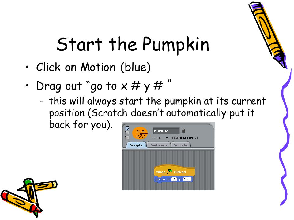 Sequential Execution One block is executed after the other In order from top to bottom When the green flag is clicked –the pumpkin will go to the specified x and y location