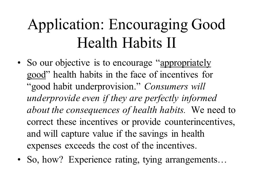 Application: Encouraging Good Health Habits II So our objective is to encourage appropriately good health habits in the face of incentives for good habit underprovision. Consumers will underprovide even if they are perfectly informed about the consequences of health habits.