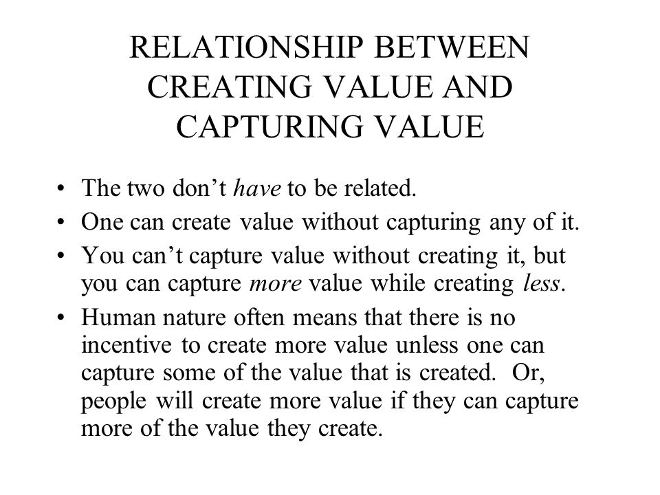 RELATIONSHIP BETWEEN CREATING VALUE AND CAPTURING VALUE The two don't have to be related.