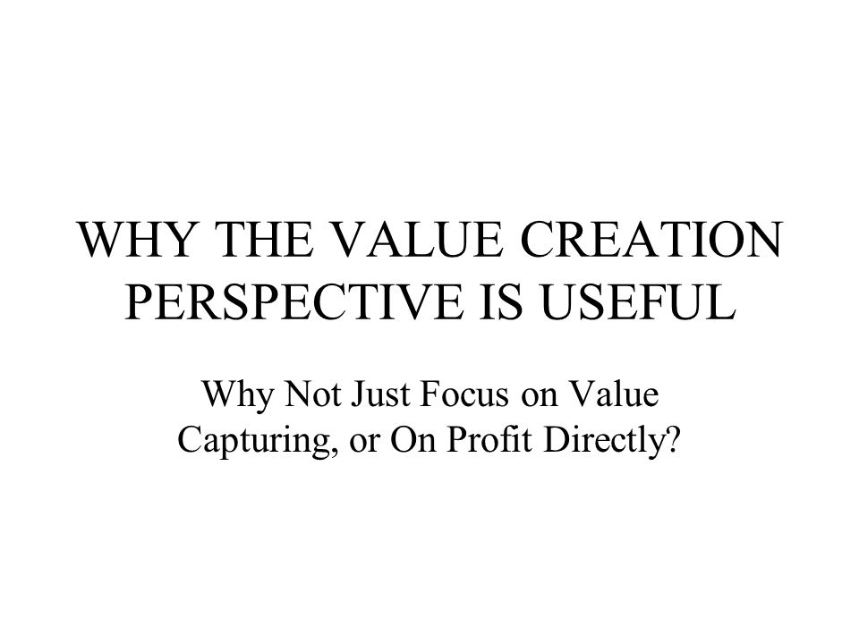 WHY THE VALUE CREATION PERSPECTIVE IS USEFUL Why Not Just Focus on Value Capturing, or On Profit Directly?