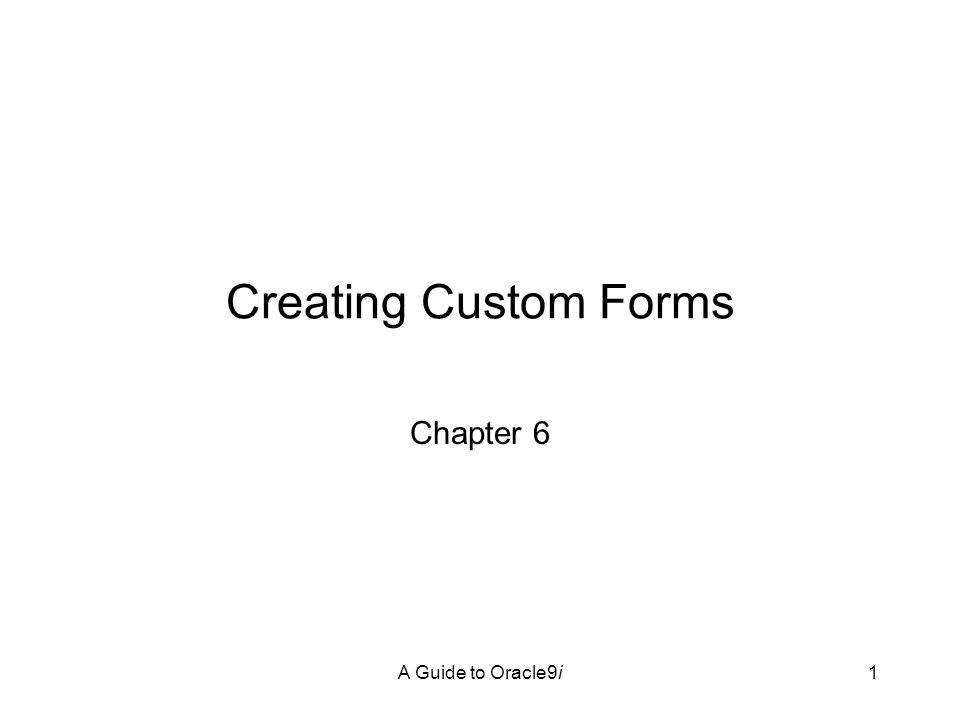 A Guide to Oracle9i42 Creating and Configuring Stacked Canvases in Forms Lies on top of a content canvas Use to hide canvas objects and then make the objects appear as needed Create by: –Painting canvas in the desired position on an existing content canvas –Configure stacked canvas properties –Create the form items that are to appear –Write form triggers that contain commands to display the stacked canvas when it is needed and to hide the stacked canvas when it is not needed