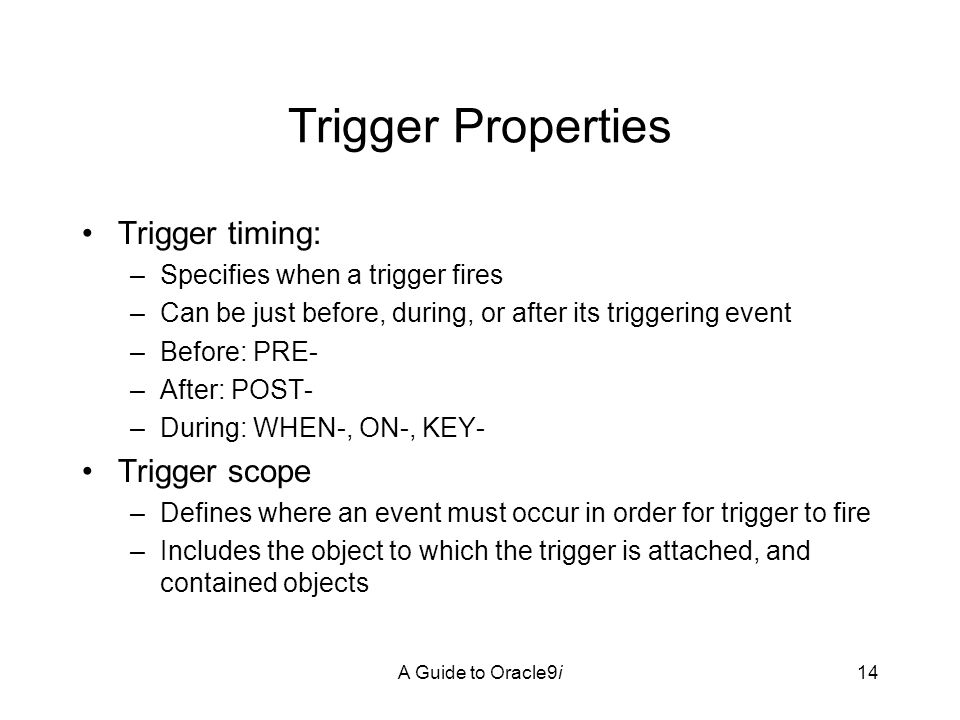 A Guide to Oracle9i14 Trigger Properties Trigger timing: –Specifies when a trigger fires –Can be just before, during, or after its triggering event –Before: PRE- –After: POST- –During: WHEN-, ON-, KEY- Trigger scope –Defines where an event must occur in order for trigger to fire –Includes the object to which the trigger is attached, and contained objects
