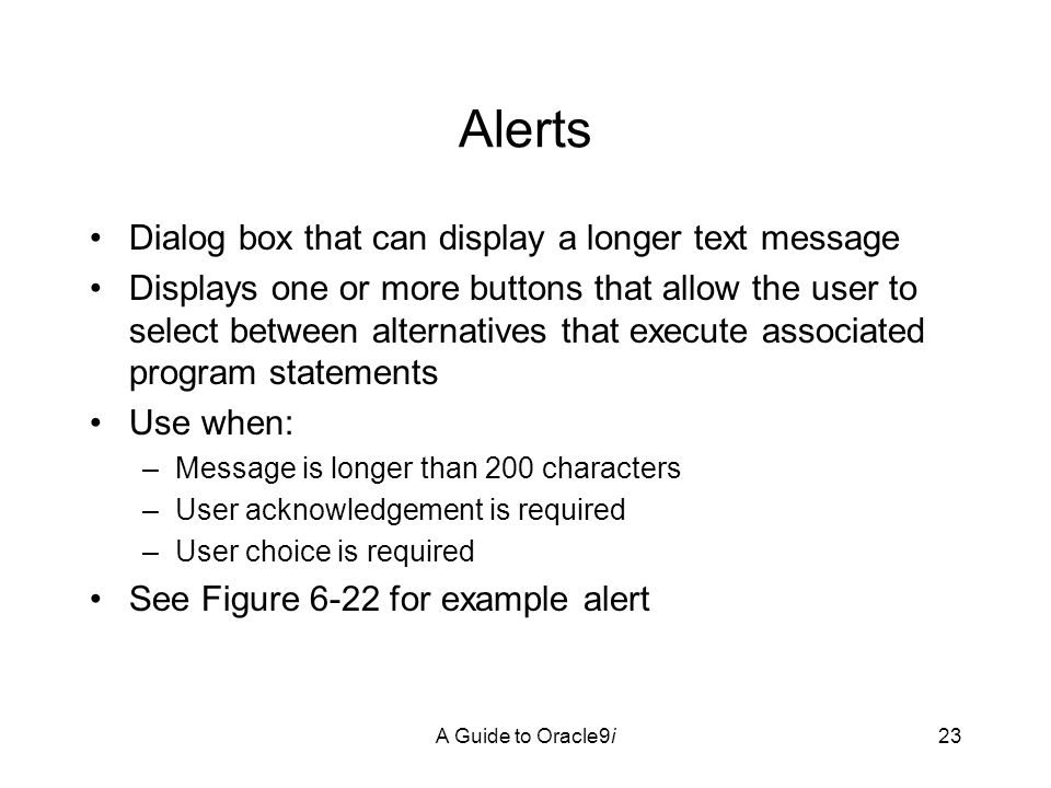A Guide to Oracle9i23 Alerts Dialog box that can display a longer text message Displays one or more buttons that allow the user to select between alternatives that execute associated program statements Use when: –Message is longer than 200 characters –User acknowledgement is required –User choice is required See Figure 6-22 for example alert