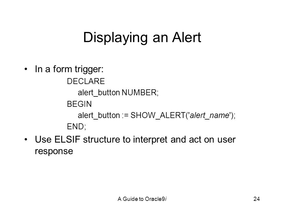 A Guide to Oracle9i24 Displaying an Alert In a form trigger: DECLARE alert_button NUMBER; BEGIN alert_button := SHOW_ALERT( alert_name ); END; Use ELSIF structure to interpret and act on user response