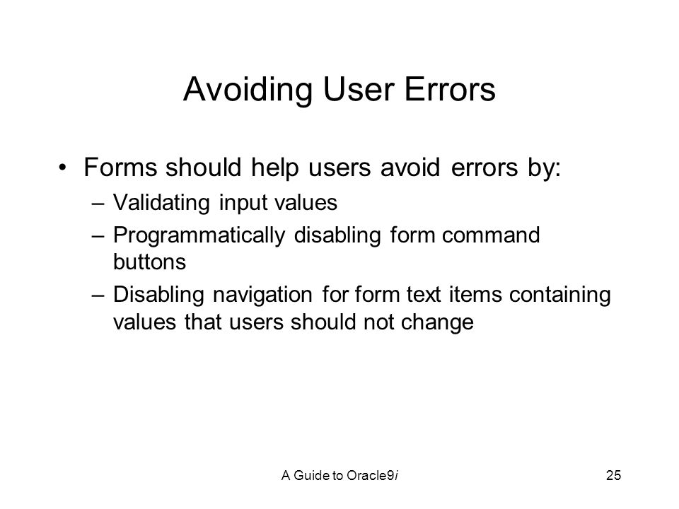 A Guide to Oracle9i25 Avoiding User Errors Forms should help users avoid errors by: –Validating input values –Programmatically disabling form command buttons –Disabling navigation for form text items containing values that users should not change