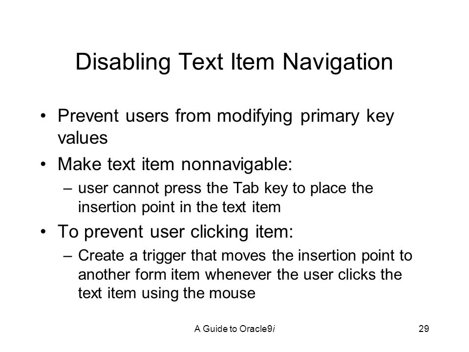A Guide to Oracle9i29 Disabling Text Item Navigation Prevent users from modifying primary key values Make text item nonnavigable: –user cannot press the Tab key to place the insertion point in the text item To prevent user clicking item: –Create a trigger that moves the insertion point to another form item whenever the user clicks the text item using the mouse