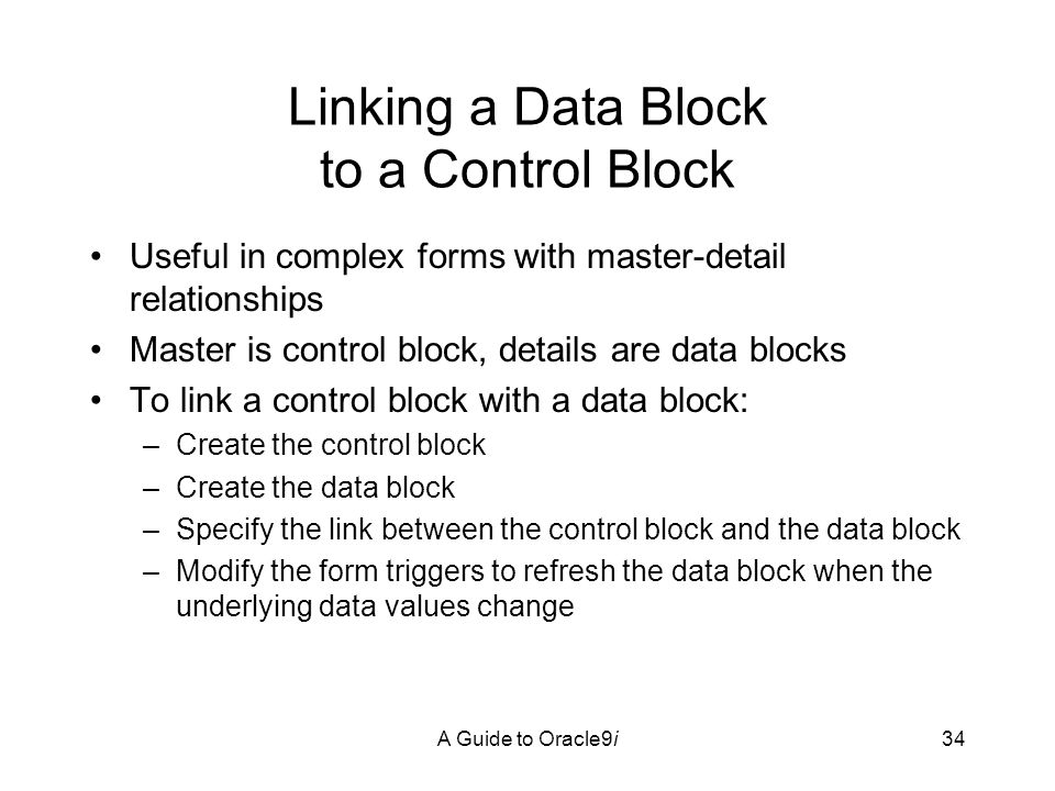 A Guide to Oracle9i34 Linking a Data Block to a Control Block Useful in complex forms with master-detail relationships Master is control block, details are data blocks To link a control block with a data block: –Create the control block –Create the data block –Specify the link between the control block and the data block –Modify the form triggers to refresh the data block when the underlying data values change