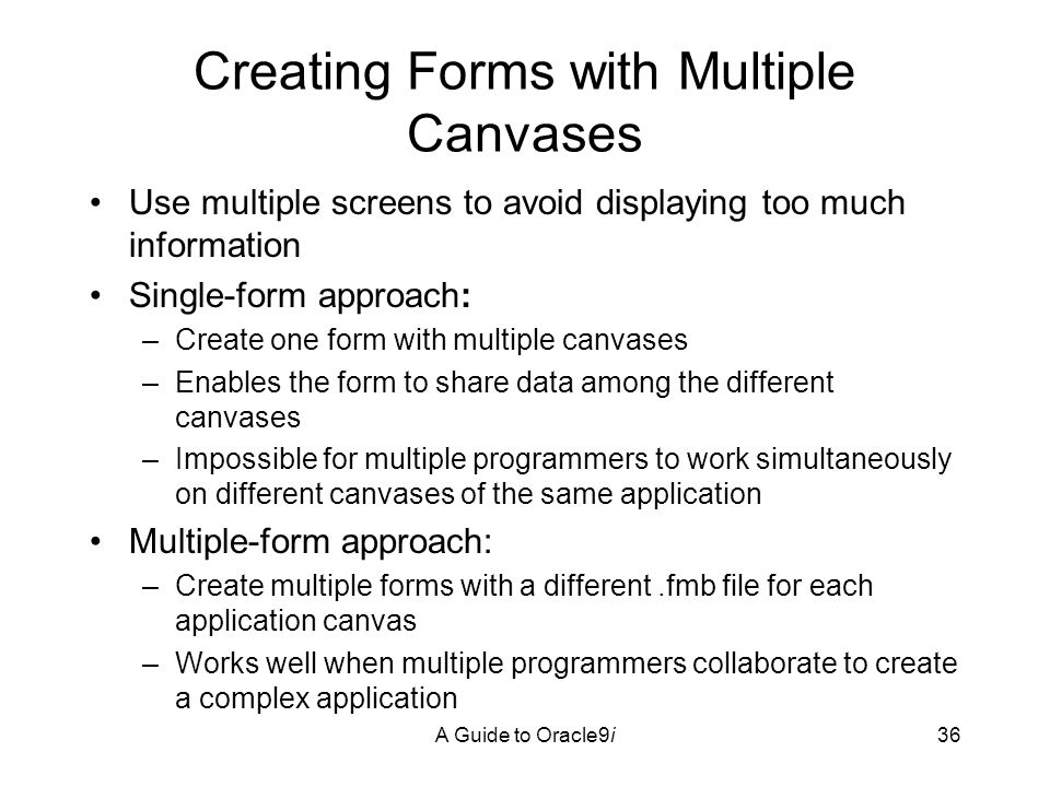 A Guide to Oracle9i36 Creating Forms with Multiple Canvases Use multiple screens to avoid displaying too much information Single-form approach: –Create one form with multiple canvases –Enables the form to share data among the different canvases –Impossible for multiple programmers to work simultaneously on different canvases of the same application Multiple-form approach: –Create multiple forms with a different.fmb file for each application canvas –Works well when multiple programmers collaborate to create a complex application