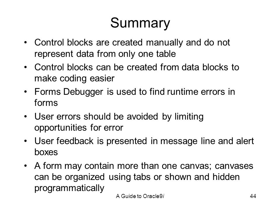 A Guide to Oracle9i44 Summary Control blocks are created manually and do not represent data from only one table Control blocks can be created from data blocks to make coding easier Forms Debugger is used to find runtime errors in forms User errors should be avoided by limiting opportunities for error User feedback is presented in message line and alert boxes A form may contain more than one canvas; canvases can be organized using tabs or shown and hidden programmatically